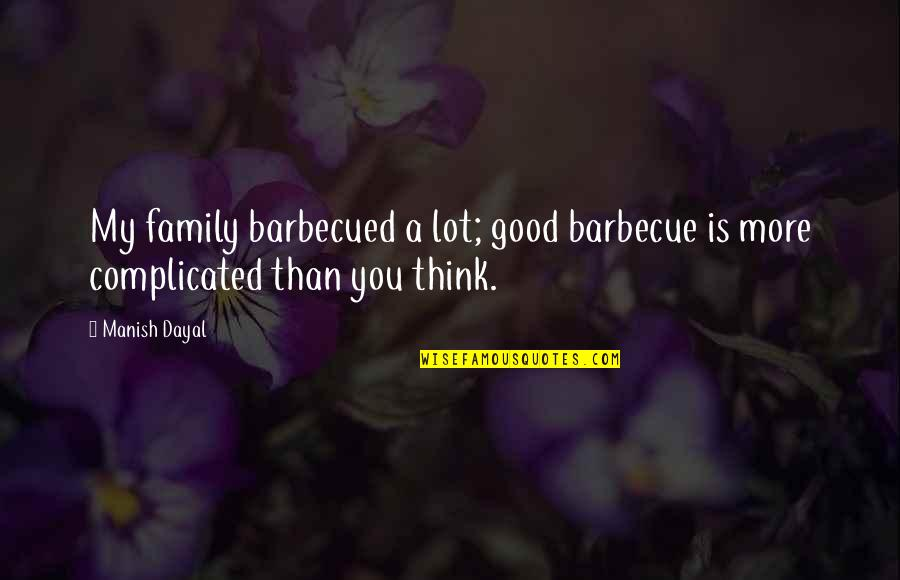 More Than Family Quotes By Manish Dayal: My family barbecued a lot; good barbecue is