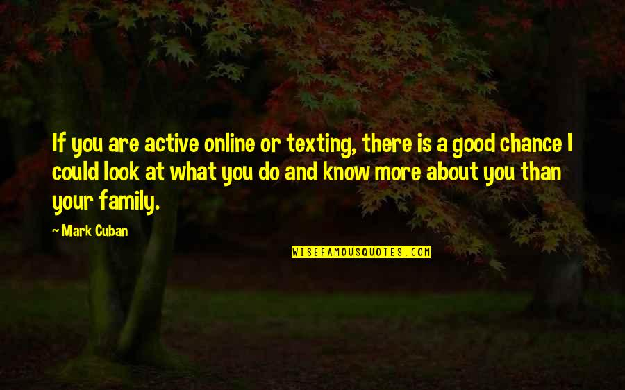 More Than Family Quotes By Mark Cuban: If you are active online or texting, there