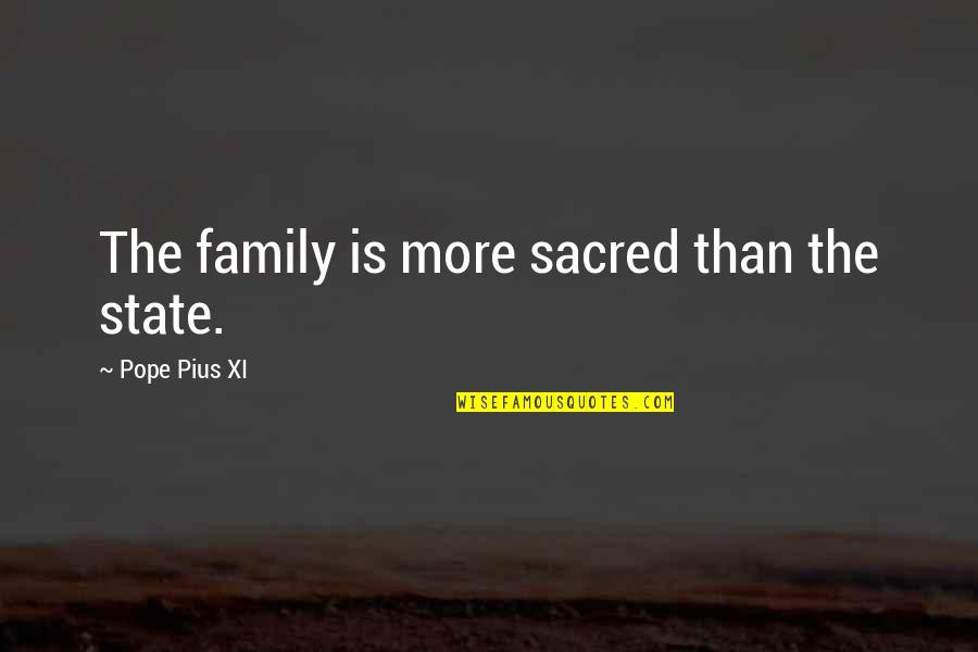 More Than Family Quotes By Pope Pius XI: The family is more sacred than the state.