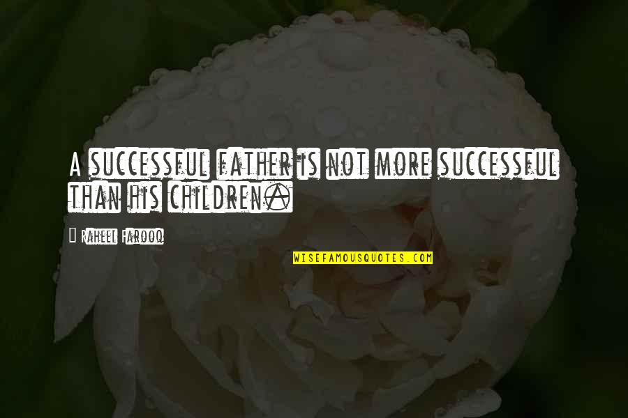 More Than Family Quotes By Raheel Farooq: A successful father is not more successful than