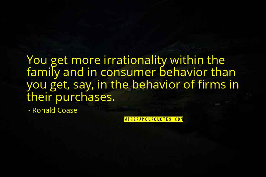 More Than Family Quotes By Ronald Coase: You get more irrationality within the family and
