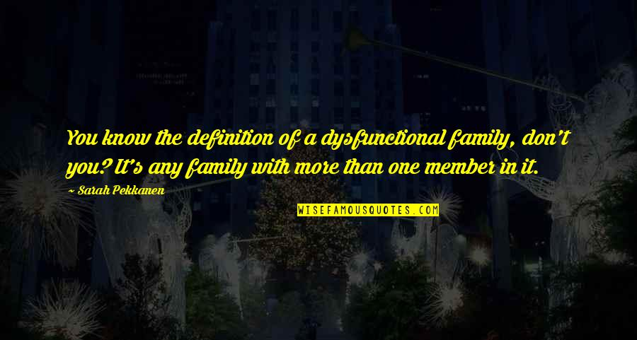 More Than Family Quotes By Sarah Pekkanen: You know the definition of a dysfunctional family,