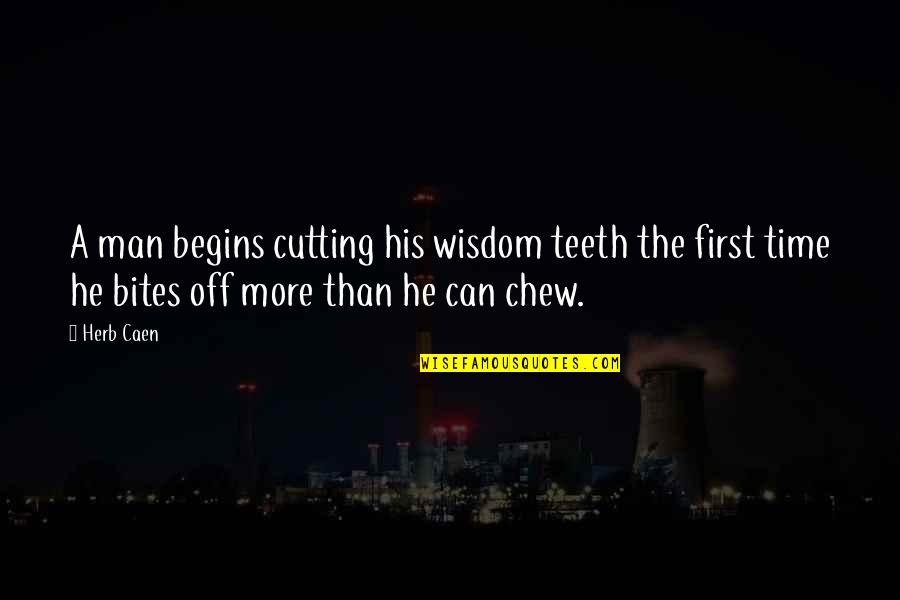 More Time Off Than Quotes By Herb Caen: A man begins cutting his wisdom teeth the