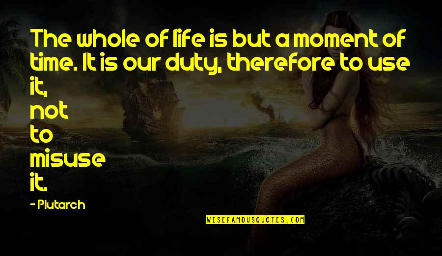 More Time Off Than Quotes By Plutarch: The whole of life is but a moment