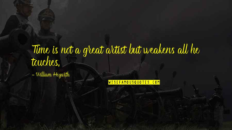 More Time Off Than Quotes By William Hogarth: Time is not a great artist but weakens