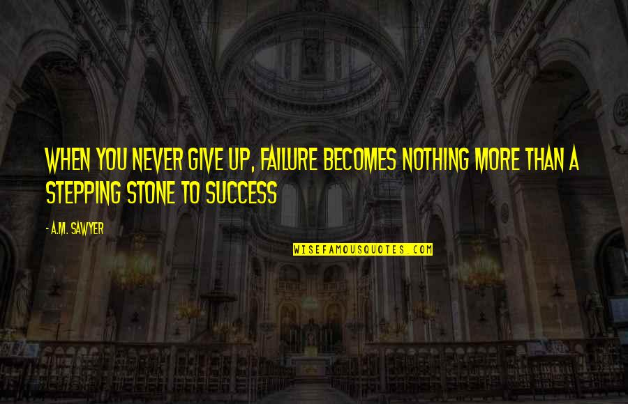 More You Give Quotes By A.M. Sawyer: When you never give up, failure becomes nothing