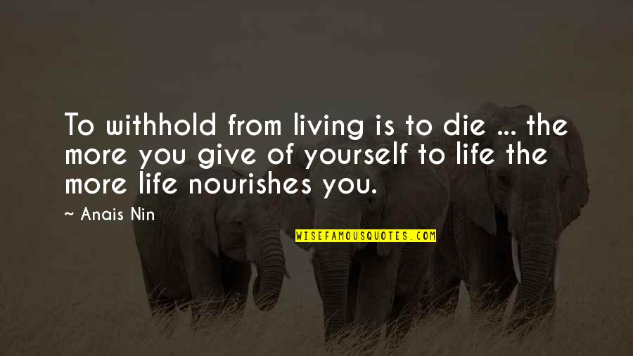 More You Give Quotes By Anais Nin: To withhold from living is to die ...