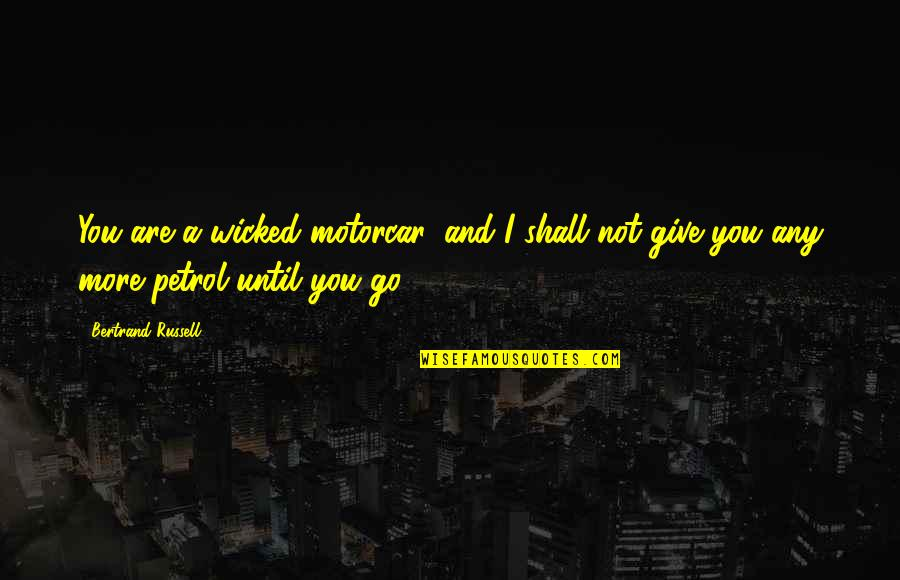 More You Give Quotes By Bertrand Russell: You are a wicked motorcar, and I shall