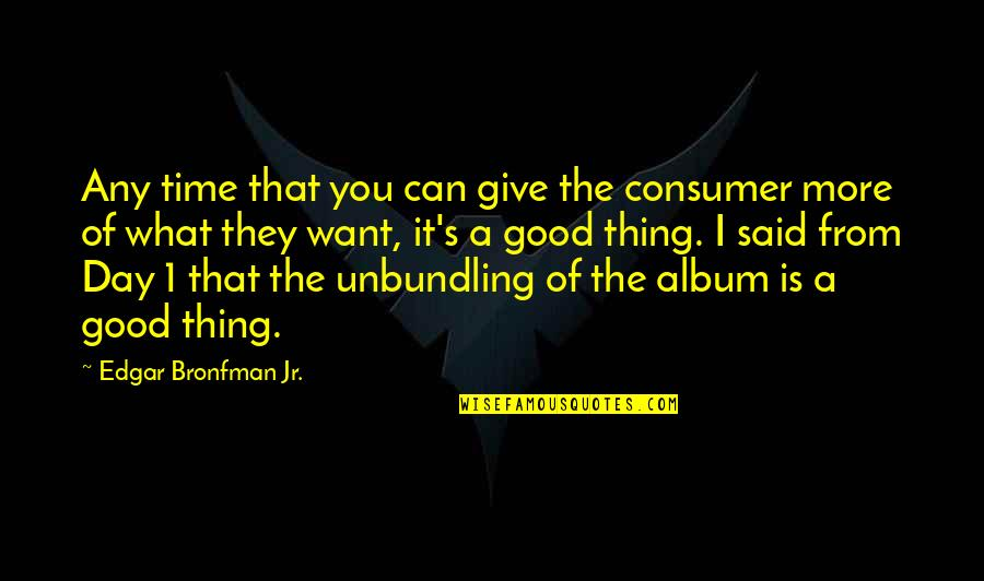 More You Give Quotes By Edgar Bronfman Jr.: Any time that you can give the consumer