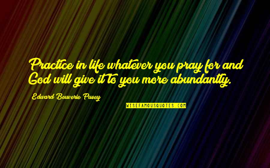More You Give Quotes By Edward Bouverie Pusey: Practice in life whatever you pray for and