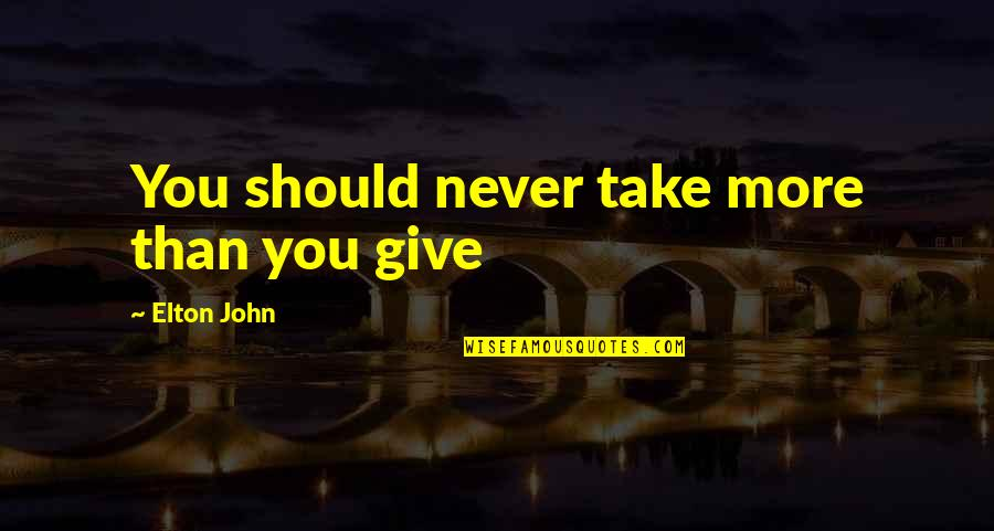 More You Give Quotes By Elton John: You should never take more than you give