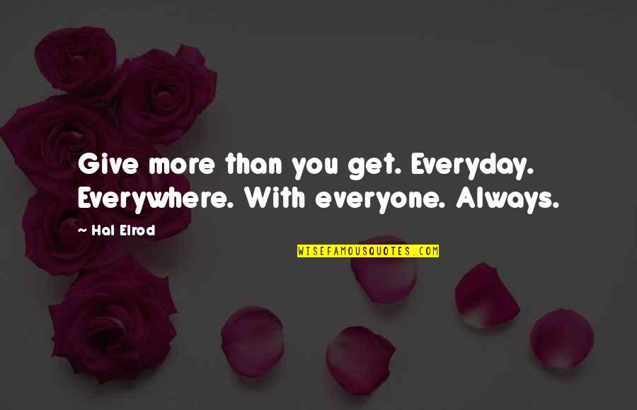 More You Give Quotes By Hal Elrod: Give more than you get. Everyday. Everywhere. With