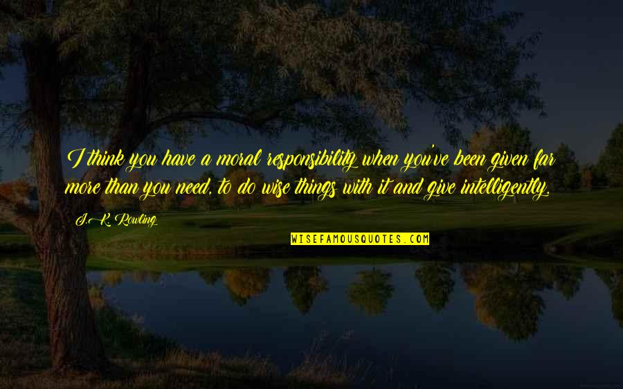 More You Give Quotes By J.K. Rowling: I think you have a moral responsibility when