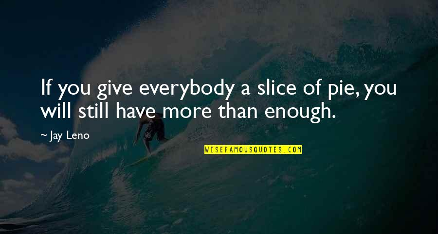 More You Give Quotes By Jay Leno: If you give everybody a slice of pie,