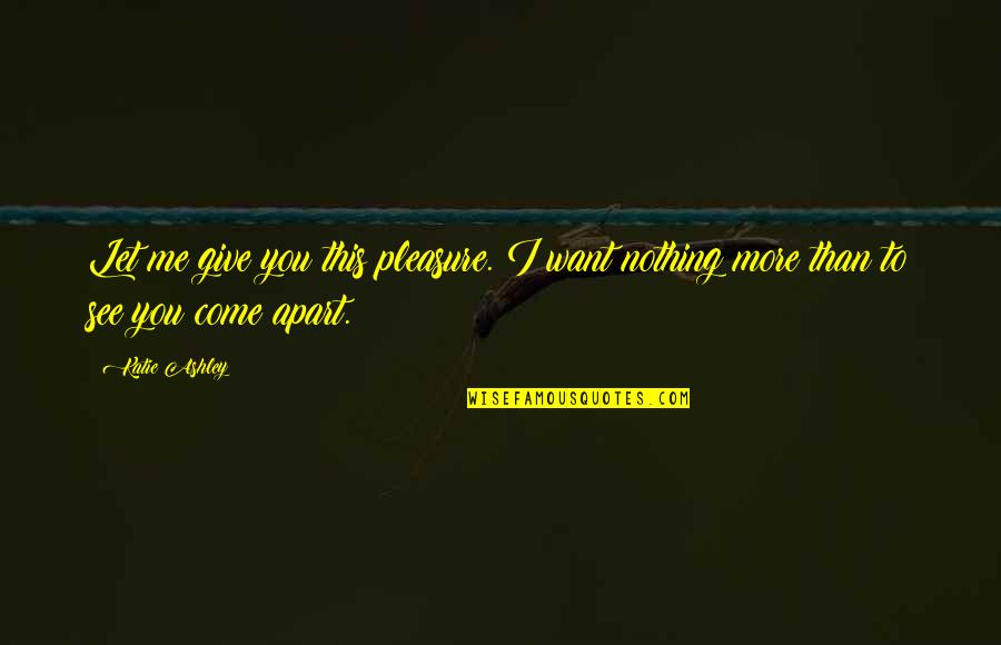 More You Give Quotes By Katie Ashley: Let me give you this pleasure. I want