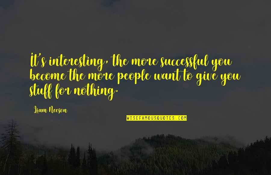 More You Give Quotes By Liam Neeson: It's interesting, the more successful you become the