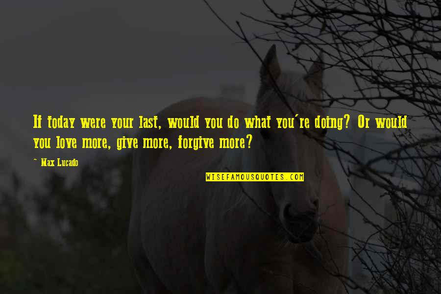 More You Give Quotes By Max Lucado: If today were your last, would you do