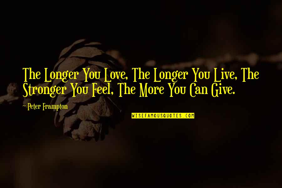 More You Give Quotes By Peter Frampton: The Longer You Love, The Longer You Live,