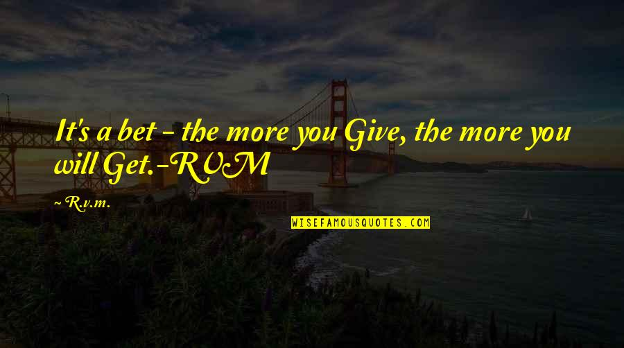 More You Give Quotes By R.v.m.: It's a bet - the more you Give,