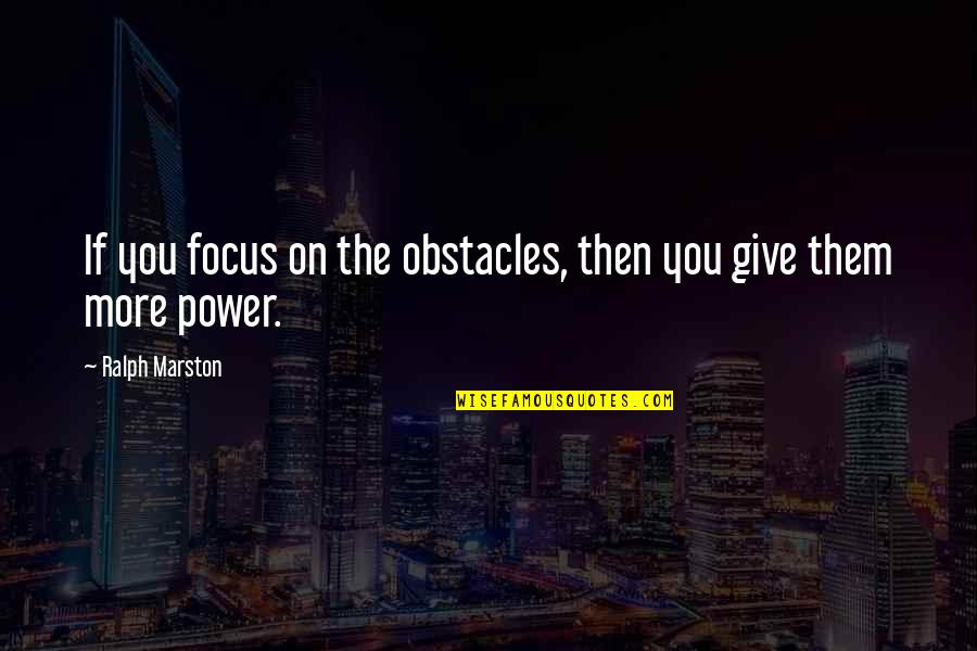 More You Give Quotes By Ralph Marston: If you focus on the obstacles, then you