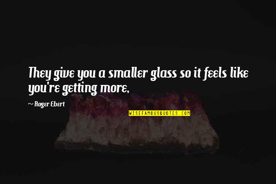 More You Give Quotes By Roger Ebert: They give you a smaller glass so it
