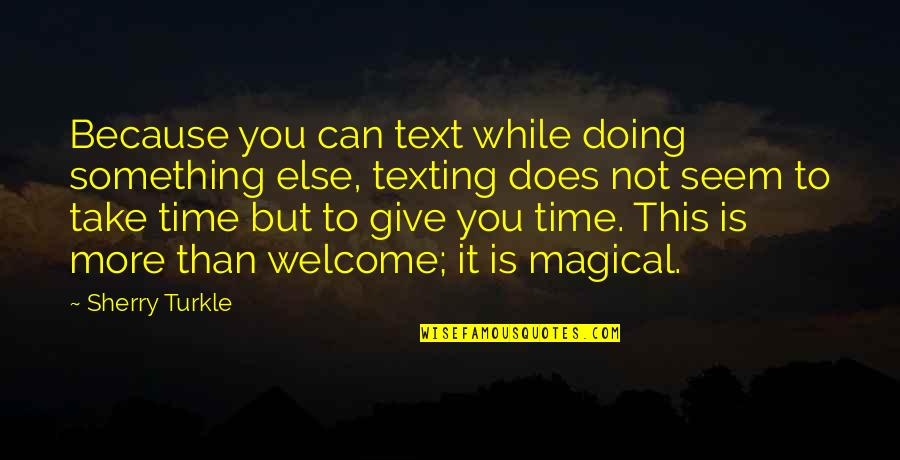 More You Give Quotes By Sherry Turkle: Because you can text while doing something else,
