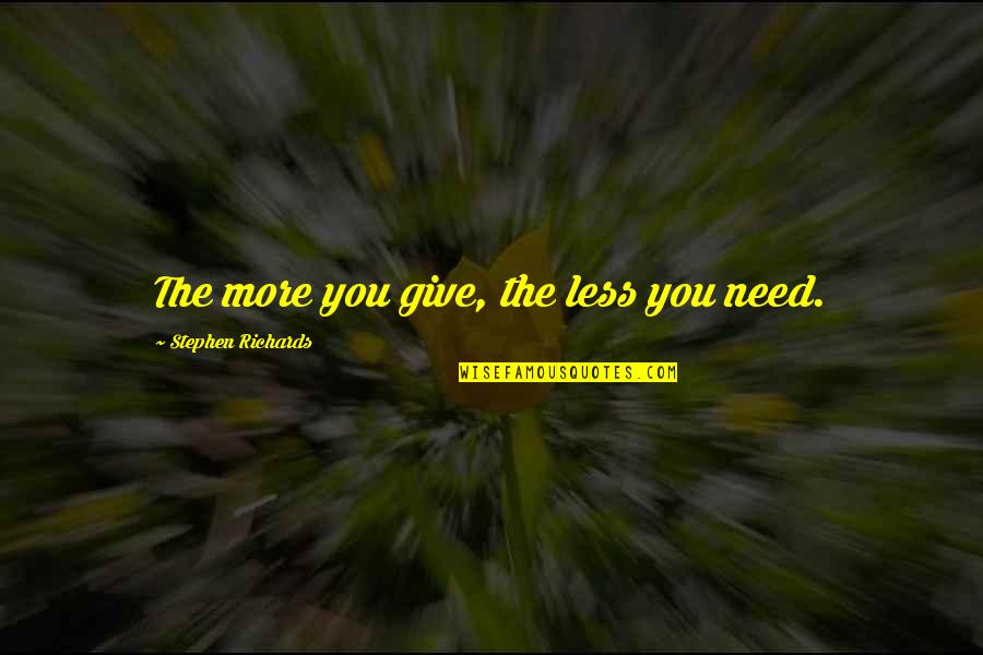 More You Give Quotes By Stephen Richards: The more you give, the less you need.