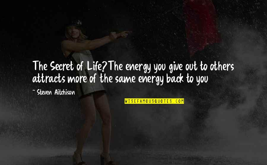 More You Give Quotes By Steven Aitchison: The Secret of Life?The energy you give out