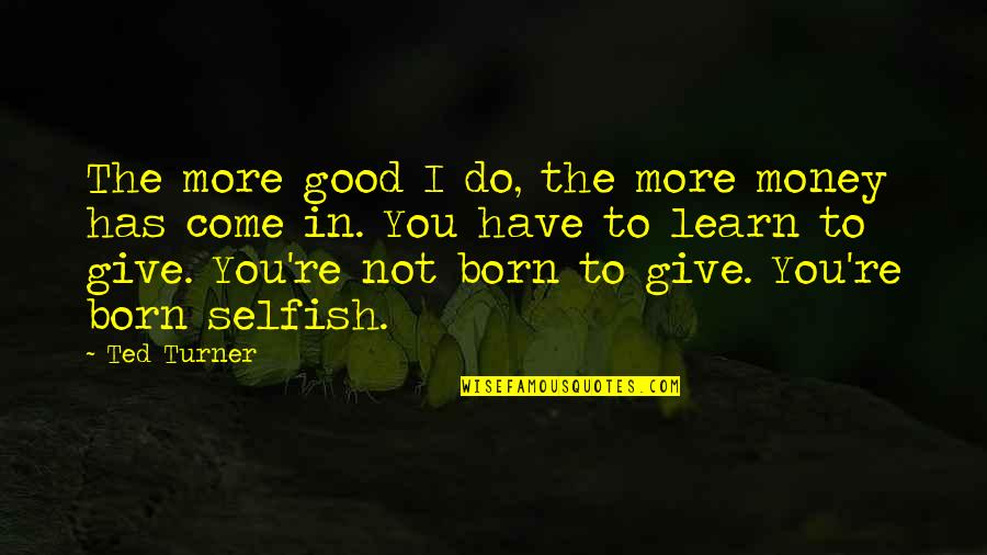 More You Give Quotes By Ted Turner: The more good I do, the more money