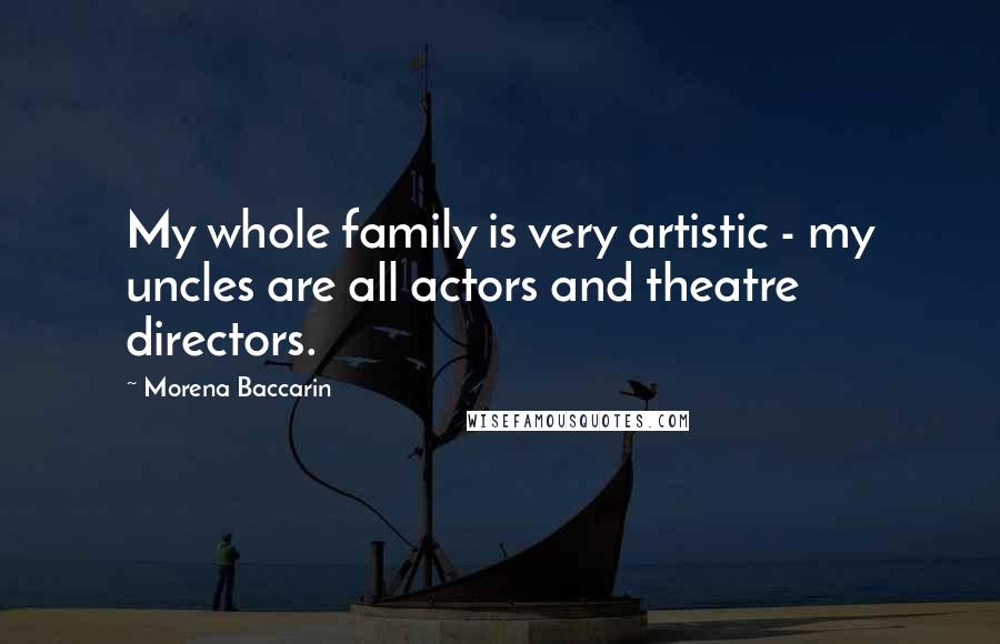 Morena Baccarin quotes: My whole family is very artistic - my uncles are all actors and theatre directors.