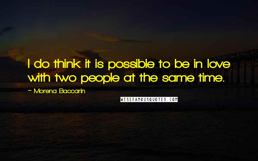 Morena Baccarin quotes: I do think it is possible to be in love with two people at the same time.