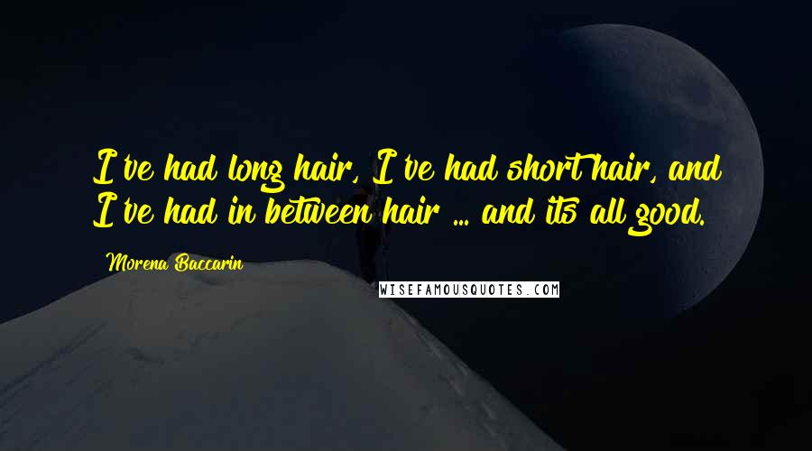Morena Baccarin quotes: I've had long hair, I've had short hair, and I've had in between hair ... and its all good.