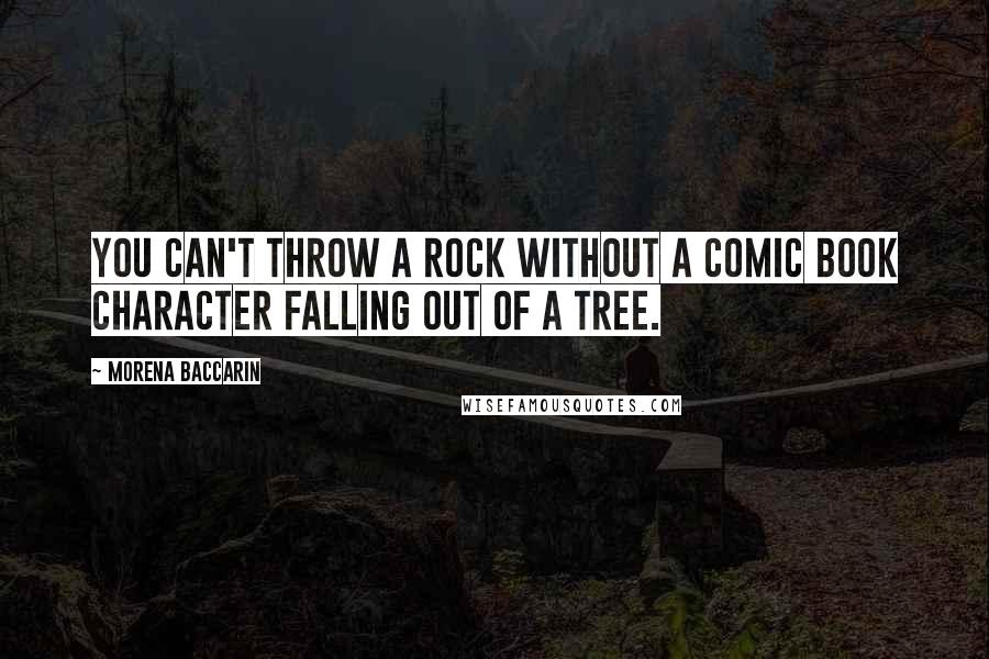 Morena Baccarin quotes: You can't throw a rock without a comic book character falling out of a tree.