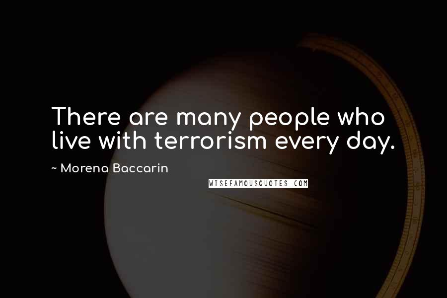 Morena Baccarin quotes: There are many people who live with terrorism every day.