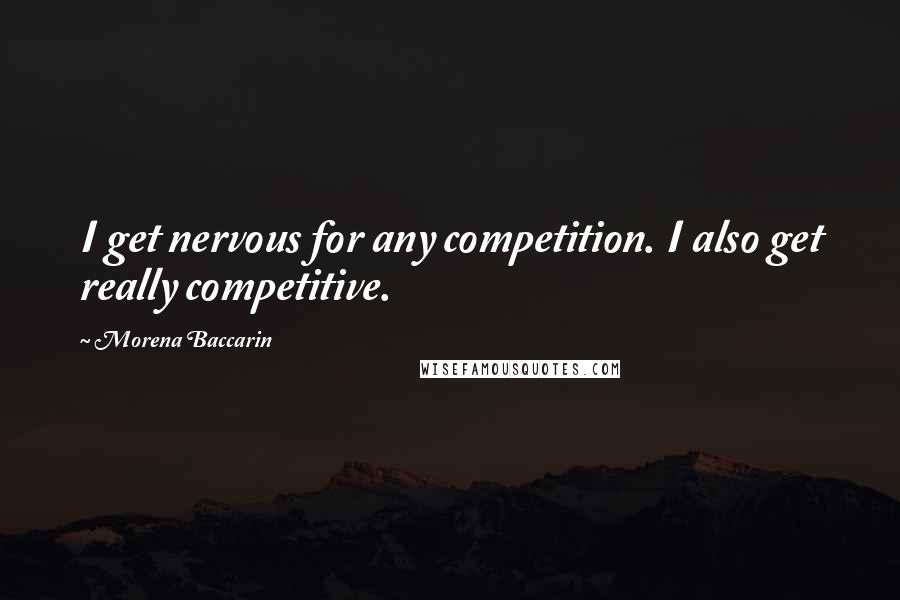 Morena Baccarin quotes: I get nervous for any competition. I also get really competitive.