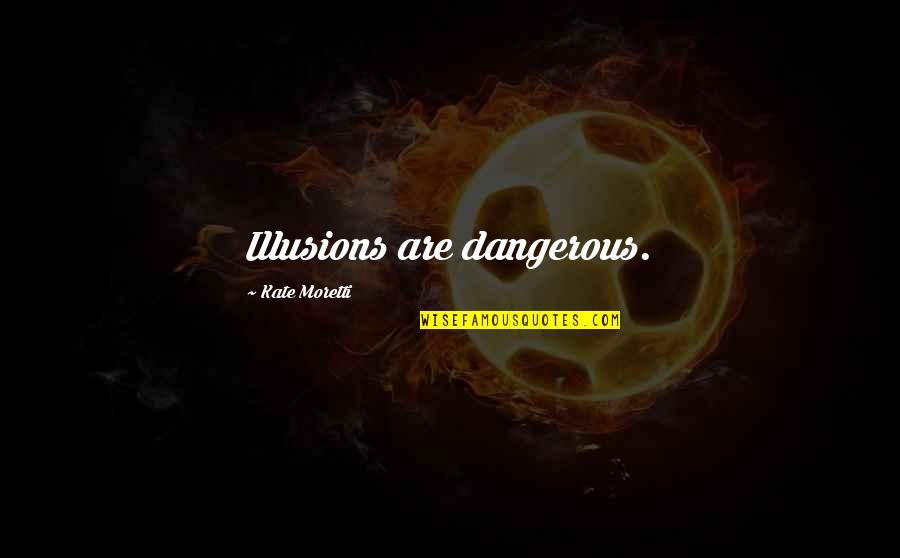 Moretti's Quotes By Kate Moretti: Illusions are dangerous.