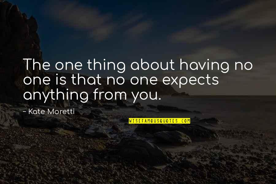 Moretti's Quotes By Kate Moretti: The one thing about having no one is