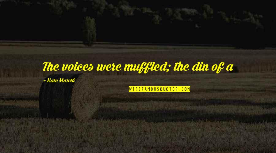 Moretti's Quotes By Kate Moretti: The voices were muffled; the din of a