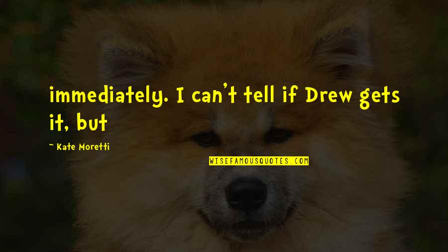 Moretti's Quotes By Kate Moretti: immediately. I can't tell if Drew gets it,