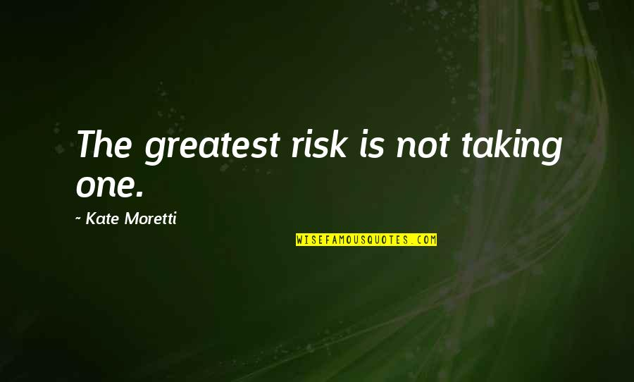 Moretti's Quotes By Kate Moretti: The greatest risk is not taking one.