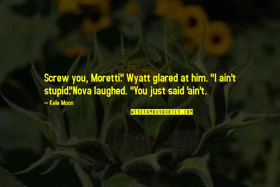"""Moretti's Quotes By Kele Moon: Screw you, Moretti."""" Wyatt glared at him. """"I"""