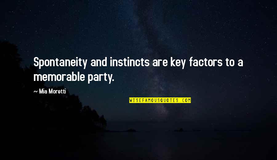 Moretti's Quotes By Mia Moretti: Spontaneity and instincts are key factors to a