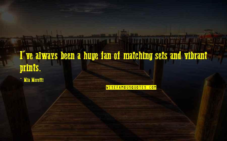 Moretti's Quotes By Mia Moretti: I've always been a huge fan of matching