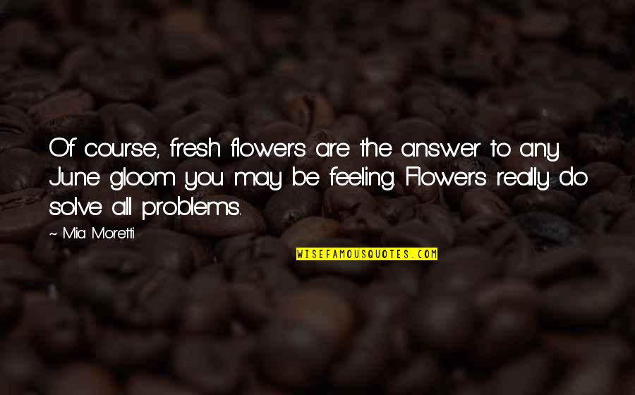 Moretti's Quotes By Mia Moretti: Of course, fresh flowers are the answer to