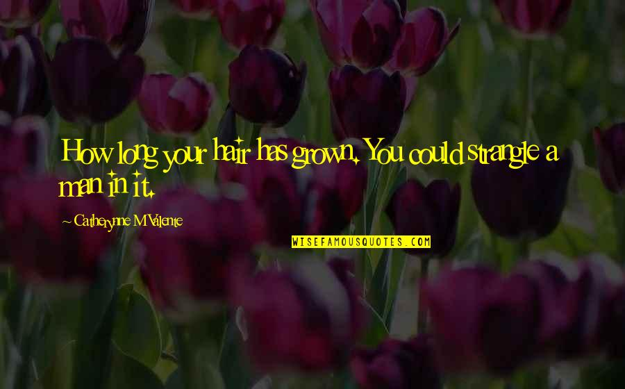 Morevna Quotes By Catherynne M Valente: How long your hair has grown. You could