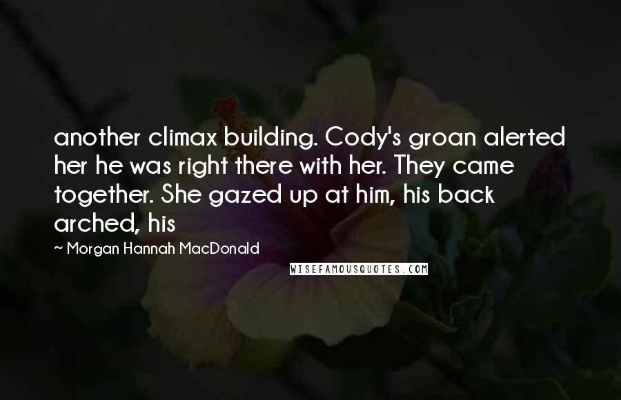 Morgan Hannah MacDonald quotes: another climax building. Cody's groan alerted her he was right there with her. They came together. She gazed up at him, his back arched, his