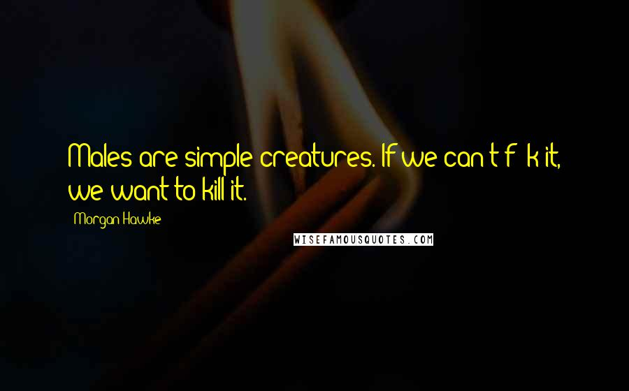 Morgan Hawke quotes: Males are simple creatures. If we can't f**k it, we want to kill it.