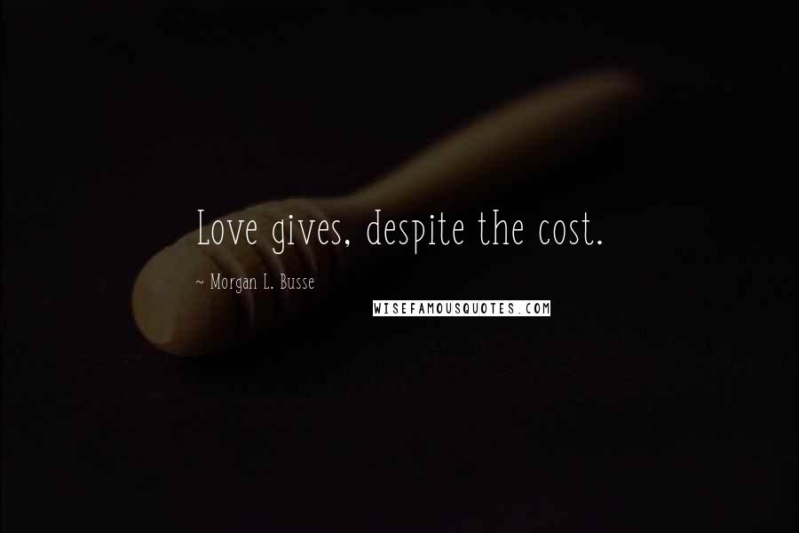 Morgan L. Busse quotes: Love gives, despite the cost.