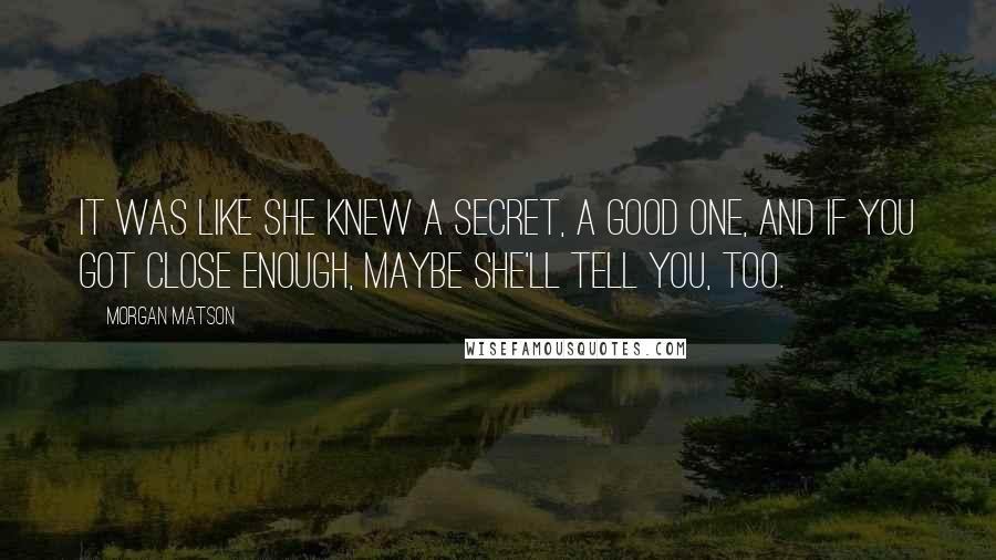 Morgan Matson quotes: It was like she knew a secret, a good one, and if you got close enough, maybe she'll tell you, too.