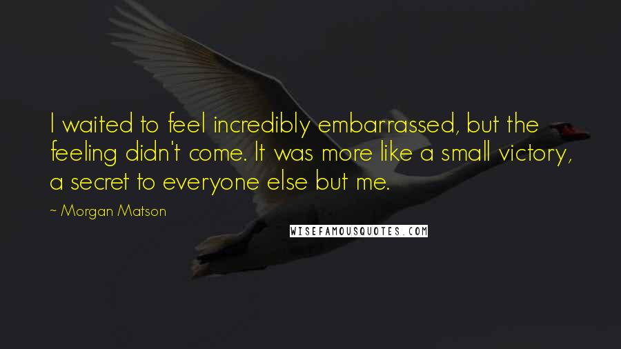 Morgan Matson quotes: I waited to feel incredibly embarrassed, but the feeling didn't come. It was more like a small victory, a secret to everyone else but me.